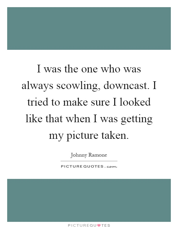 I was the one who was always scowling, downcast. I tried to make sure I looked like that when I was getting my picture taken Picture Quote #1
