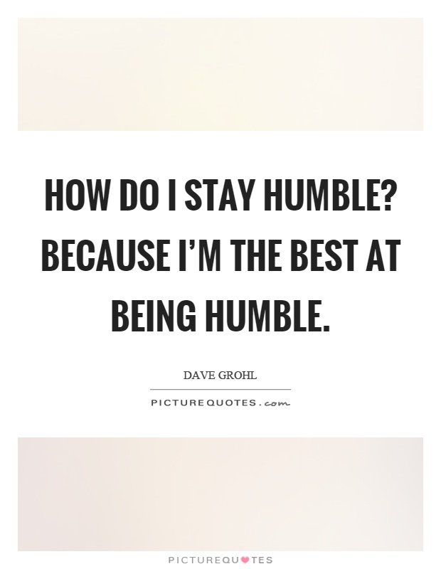 How do I stay humble? Because I'm the best at being humble Picture Quote #1