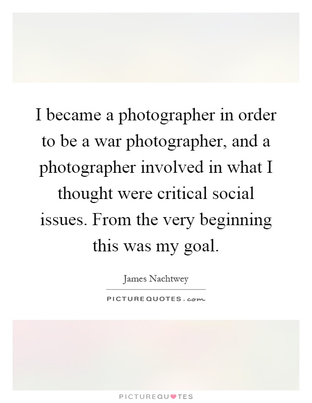 I became a photographer in order to be a war photographer, and a photographer involved in what I thought were critical social issues. From the very beginning this was my goal Picture Quote #1