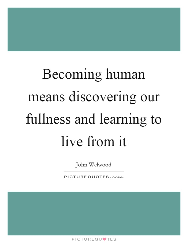 Becoming human means discovering our fullness and learning to live from it Picture Quote #1