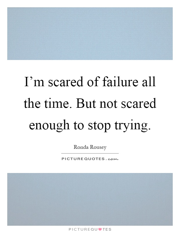 I'm scared of failure all the time. But not scared enough to stop trying Picture Quote #1