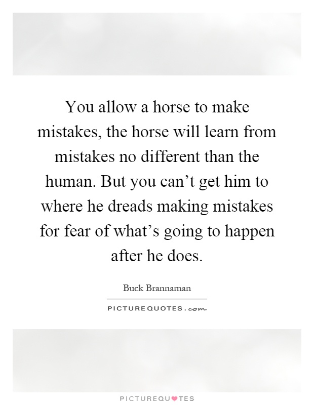 You allow a horse to make mistakes, the horse will learn from mistakes no different than the human. But you can't get him to where he dreads making mistakes for fear of what's going to happen after he does Picture Quote #1