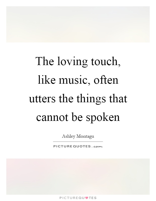 The loving touch, like music, often utters the things that cannot be spoken Picture Quote #1