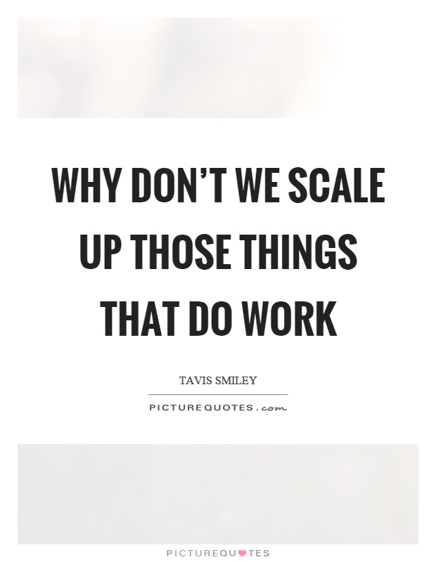 Why don't we scale up those things that do work Picture Quote #1
