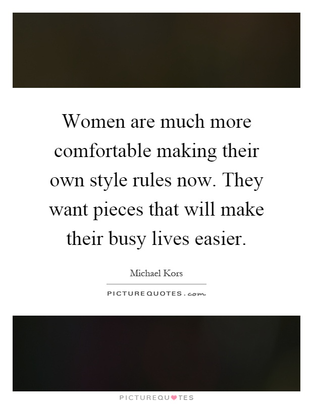 Women are much more comfortable making their own style rules now. They want pieces that will make their busy lives easier Picture Quote #1
