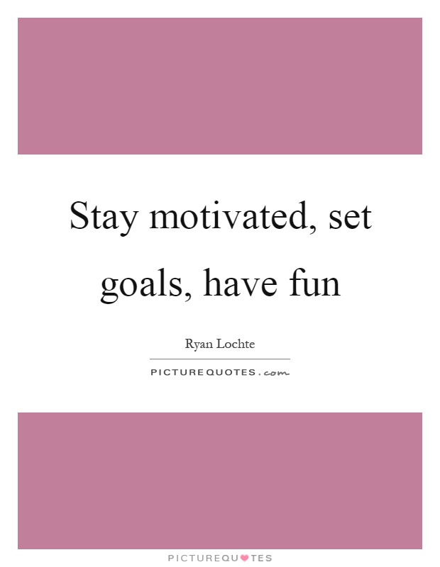 Stay motivated, set goals, have fun Picture Quote #1