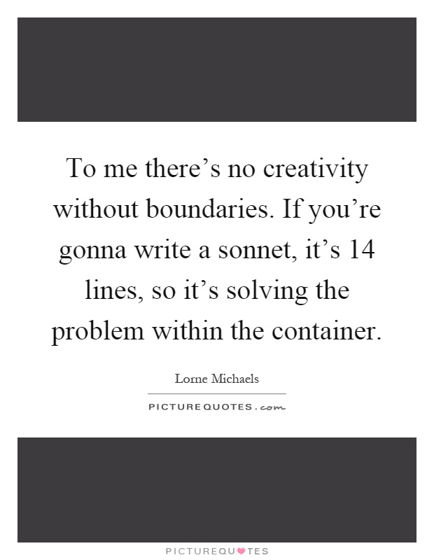 To me there's no creativity without boundaries. If you're gonna write a sonnet, it's 14 lines, so it's solving the problem within the container Picture Quote #1