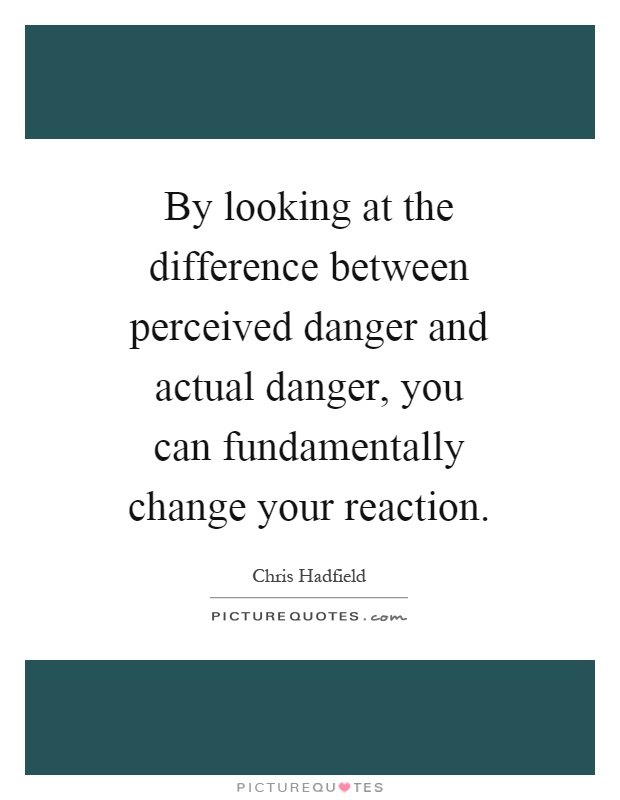 By looking at the difference between perceived danger and actual danger, you can fundamentally change your reaction Picture Quote #1