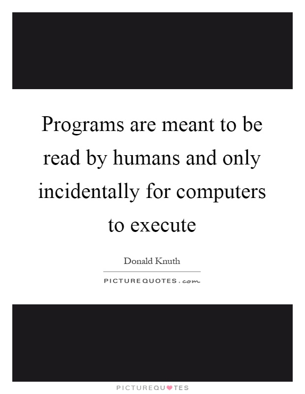 Programs are meant to be read by humans and only incidentally for computers to execute Picture Quote #1