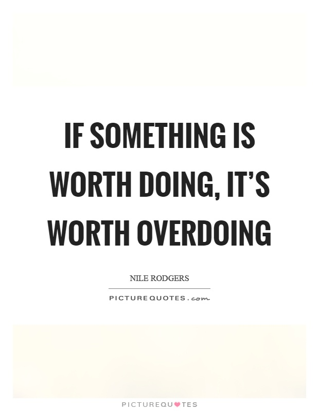 If Its Worth Doing Its Worth Overdoing >> If Something Is Worth Doing It S Worth Overdoing Picture Quotes