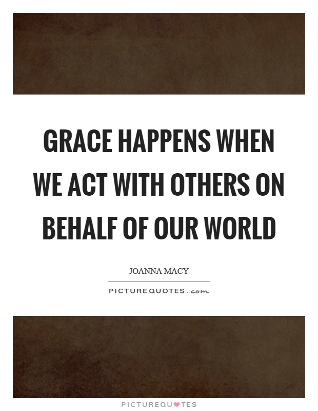 Grace happens when we act with others on behalf of our world Picture Quote #1