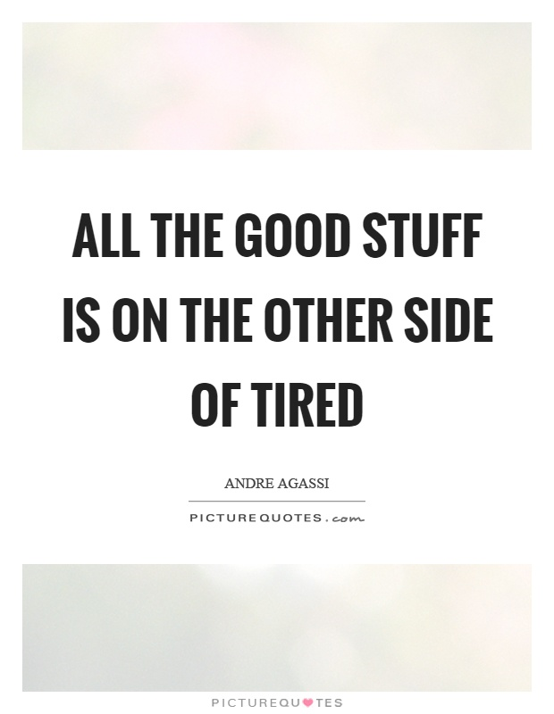 All the good stuff is on the other side of tired Picture Quote #1