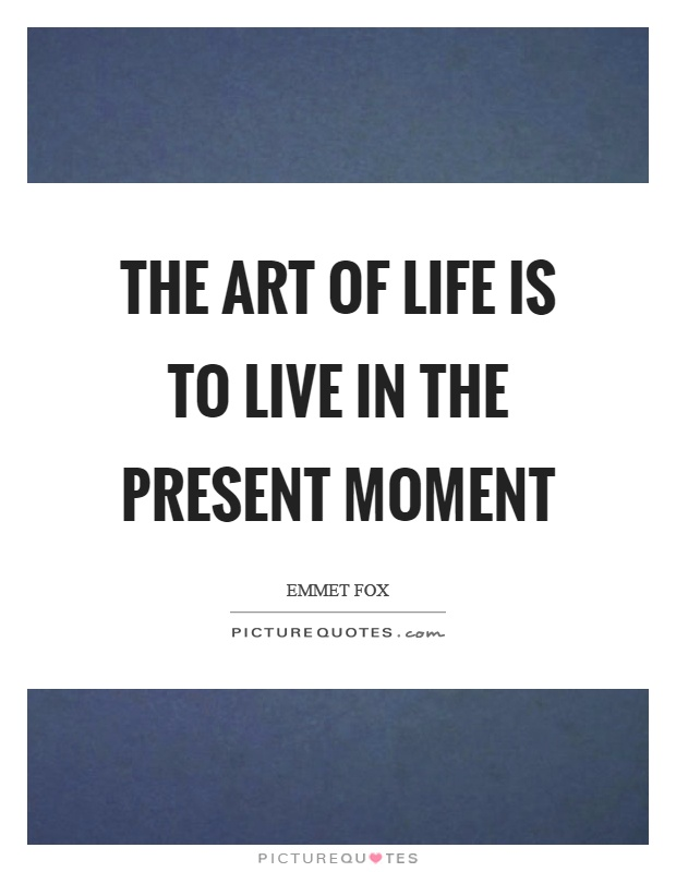 The art of life is to live in the present moment Picture Quote #1
