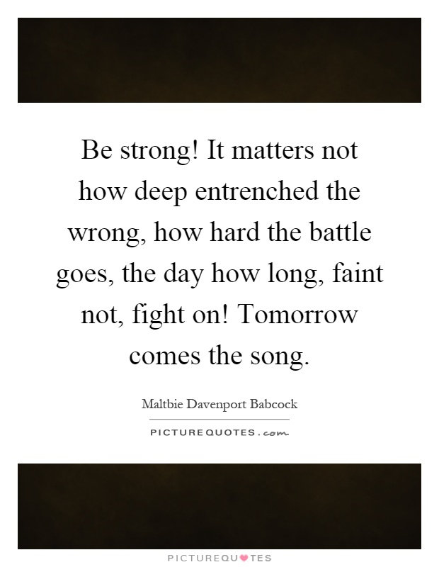 Be strong! It matters not how deep entrenched the wrong, how hard the battle goes, the day how long, faint not, fight on! Tomorrow comes the song Picture Quote #1