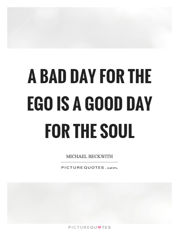 A bad day for the ego is a good day for the soul Picture Quote #1