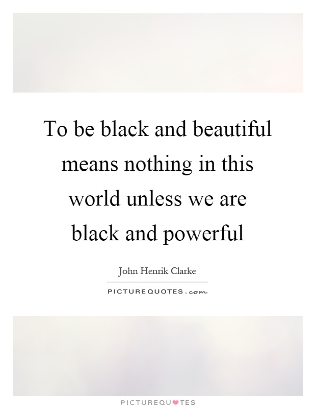 To be black and beautiful means nothing in this world unless we are black and powerful Picture Quote #1