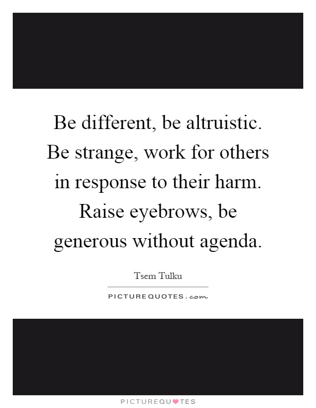 Be different, be altruistic. Be strange, work for others in response to their harm. Raise eyebrows, be generous without agenda Picture Quote #1