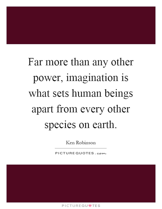 Far more than any other power, imagination is what sets human beings apart from every other species on earth Picture Quote #1