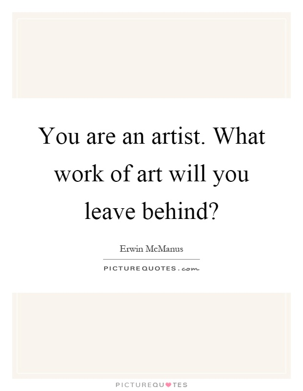 You are an artist. What work of art will you leave behind? Picture Quote #1