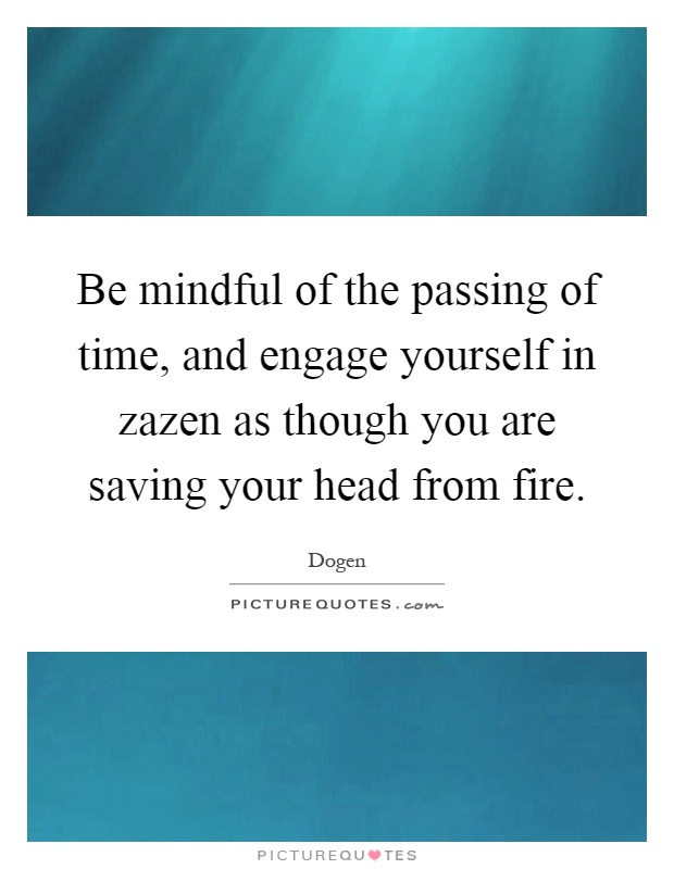 Be mindful of the passing of time, and engage yourself in zazen as though you are saving your head from fire Picture Quote #1