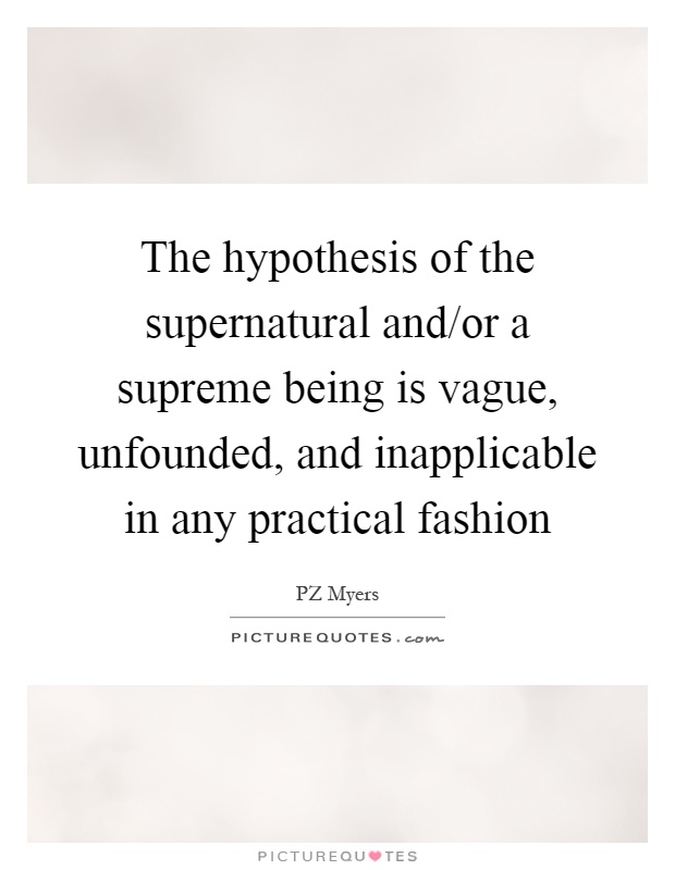 The hypothesis of the supernatural and/or a supreme being is vague, unfounded, and inapplicable in any practical fashion Picture Quote #1