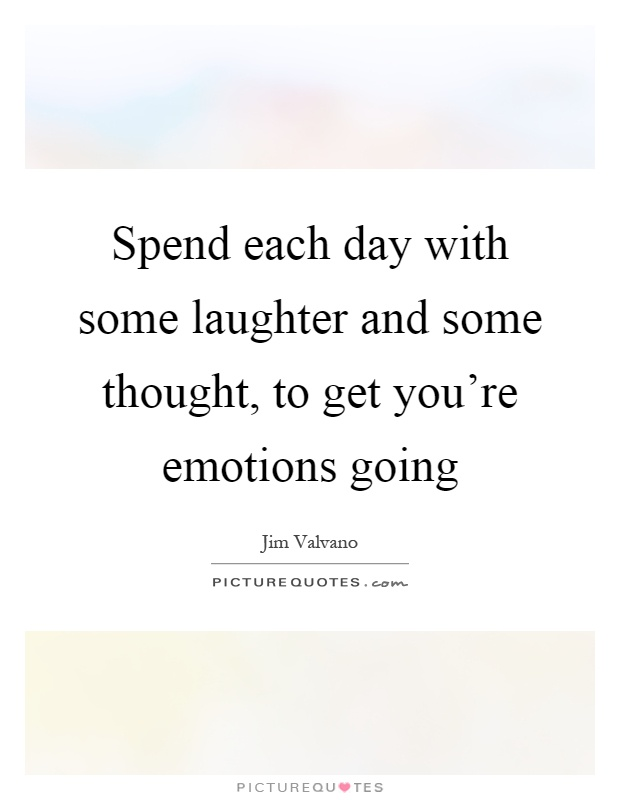 Spend each day with some laughter and some thought, to get you're emotions going Picture Quote #1