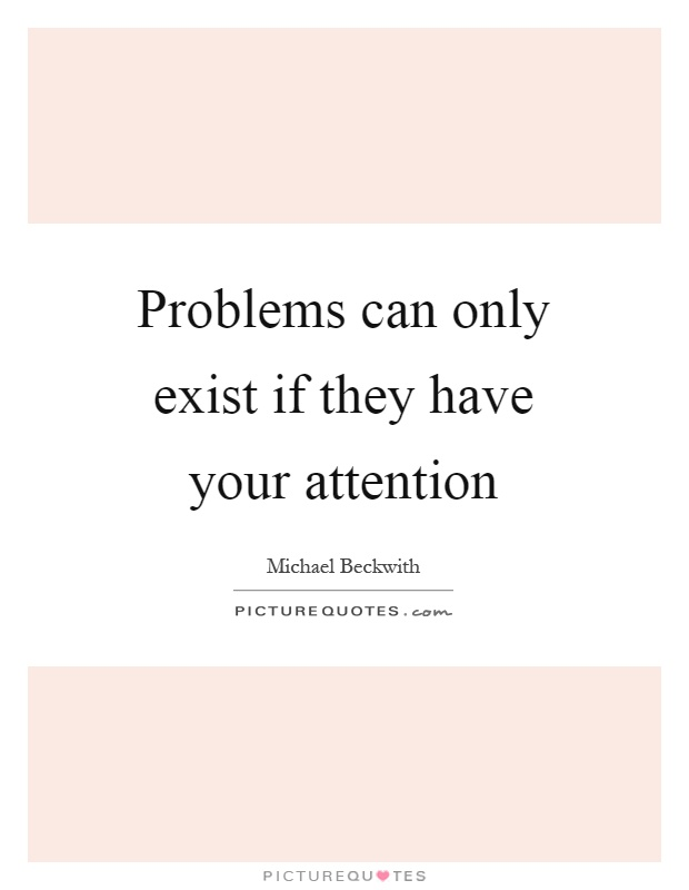 Problems can only exist if they have your attention Picture Quote #1