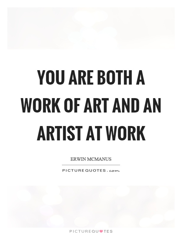 You are both a work of art and an artist at work Picture Quote #1