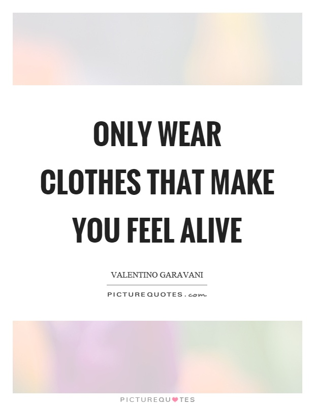 Only wear clothes that make you feel alive Picture Quote #1