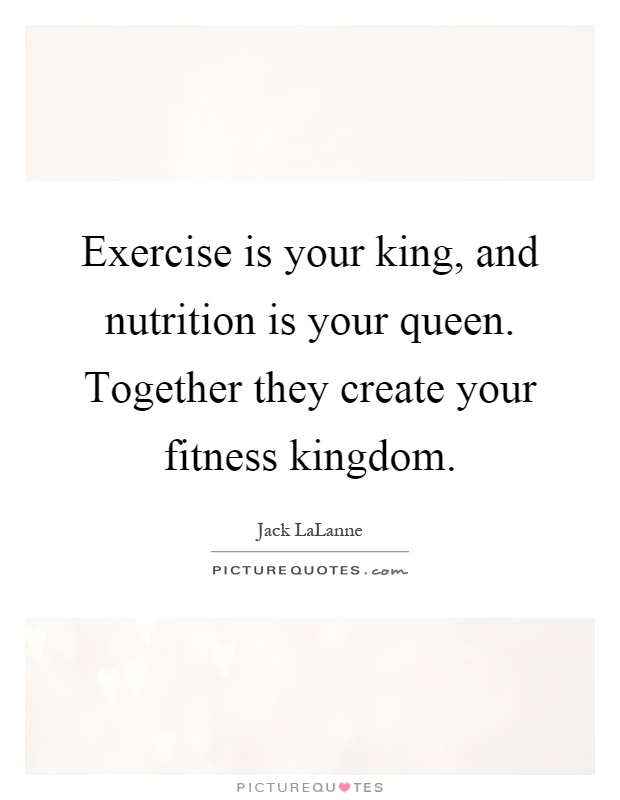 Exercise is your king, and nutrition is your queen. Together they create your fitness kingdom Picture Quote #1