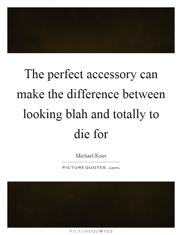 The perfect accessory can make the difference between looking blah and totally to die for Picture Quote #1