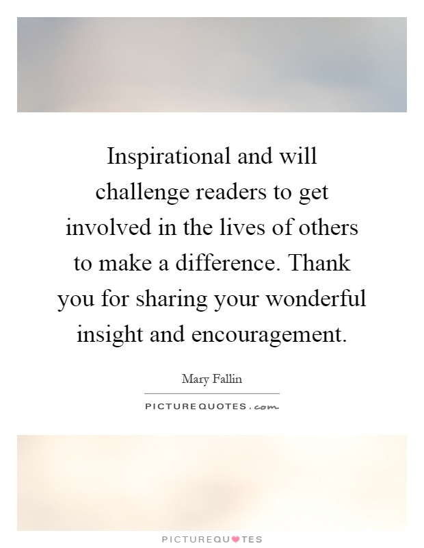 Inspirational and will challenge readers to get involved in the lives of others to make a difference. Thank you for sharing your wonderful insight and encouragement Picture Quote #1