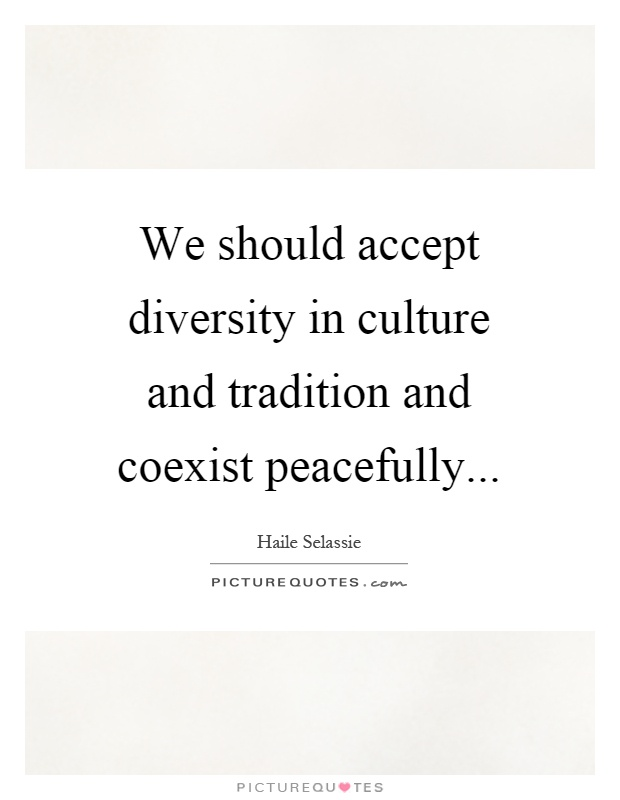 We should accept diversity in culture and tradition and coexist peacefully Picture Quote #1