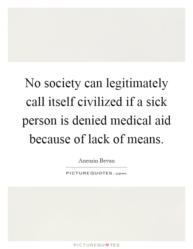 No society can legitimately call itself civilized if a sick person is denied medical aid because of lack of means Picture Quote #1