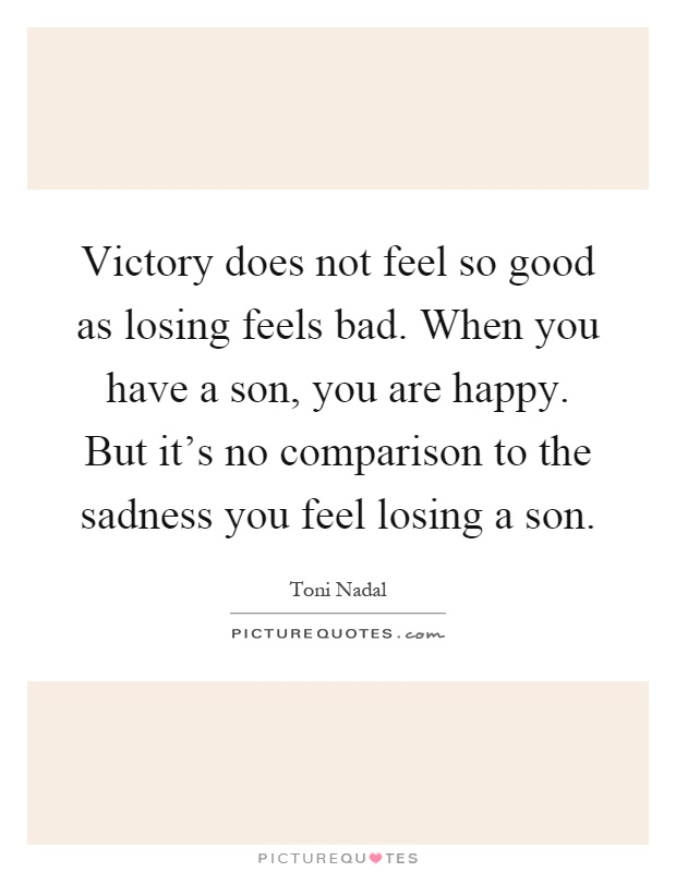 Victory does not feel so good as losing feels bad. When you have a son, you are happy. But it's no comparison to the sadness you feel losing a son Picture Quote #1