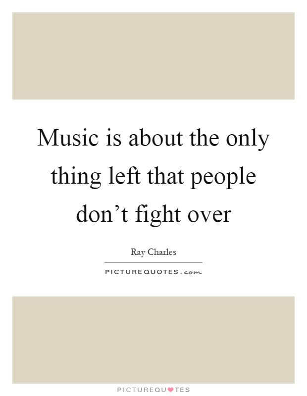 Music is about the only thing left that people don't fight over Picture Quote #1