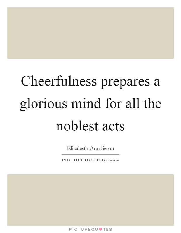 Cheerfulness prepares a glorious mind for all the noblest acts Picture Quote #1