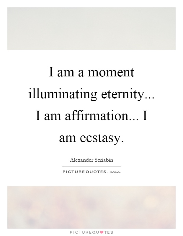 I am a moment illuminating eternity... I am affirmation... I am ecstasy Picture Quote #1