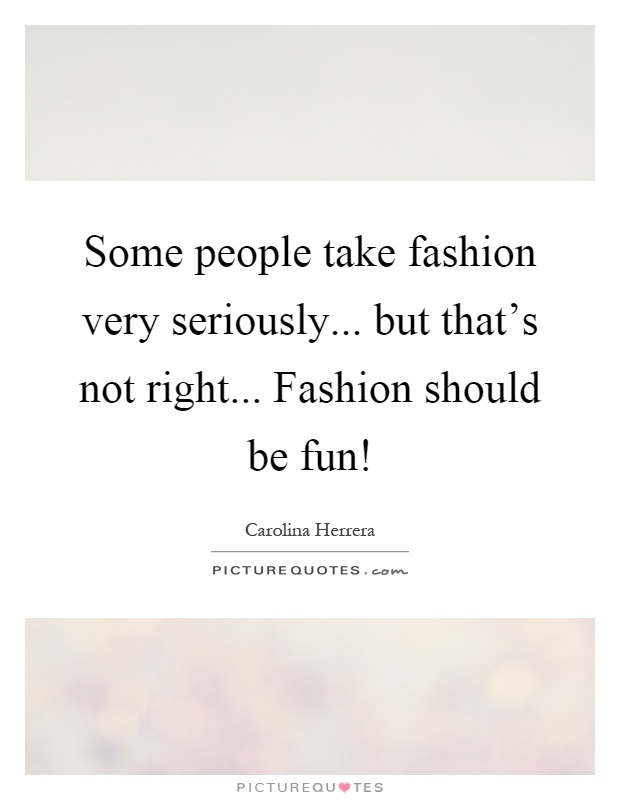 Some people take fashion very seriously... but that's not right... Fashion should be fun! Picture Quote #1