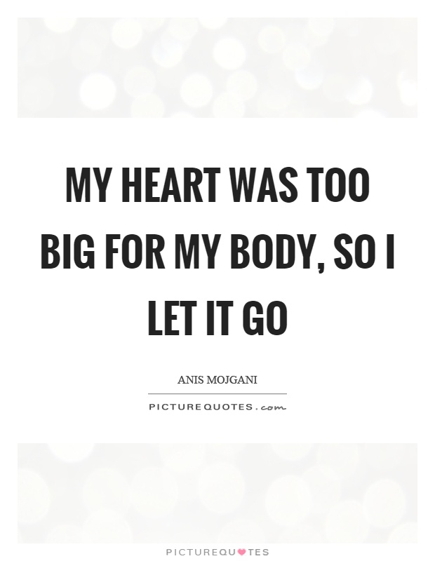 My heart was too big for my body, so I let it go Picture Quote #1