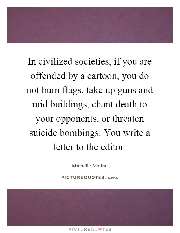 In civilized societies, if you are offended by a cartoon, you do not burn flags, take up guns and raid buildings, chant death to your opponents, or threaten suicide bombings. You write a letter to the editor Picture Quote #1