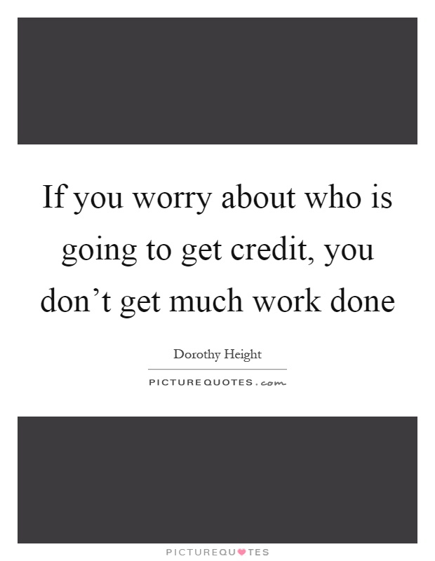 If you worry about who is going to get credit, you don't get much work done Picture Quote #1