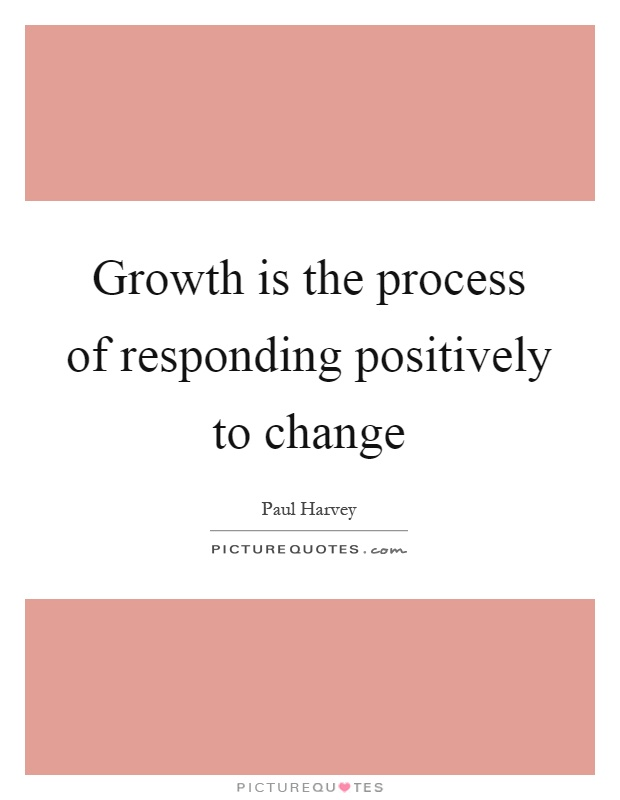 Growth is the process of responding positively to change Picture Quote #1