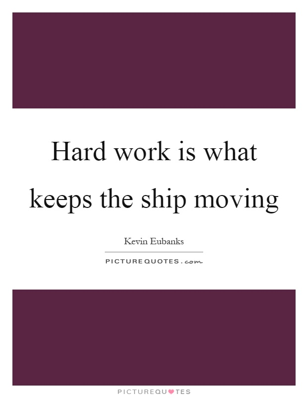 Hard work is what keeps the ship moving Picture Quote #1