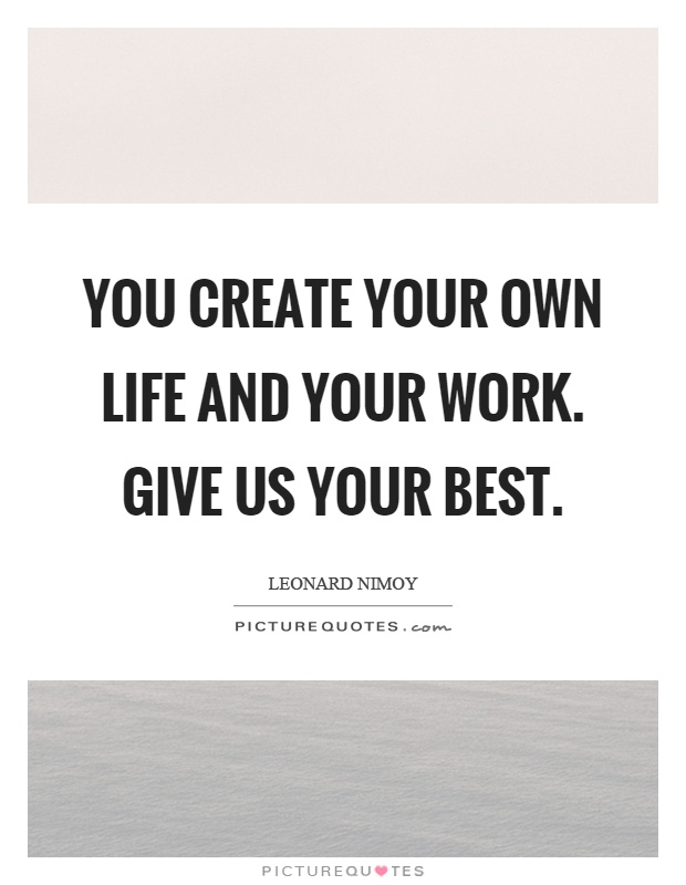 You create your own life and your work. Give us your best Picture Quote #1