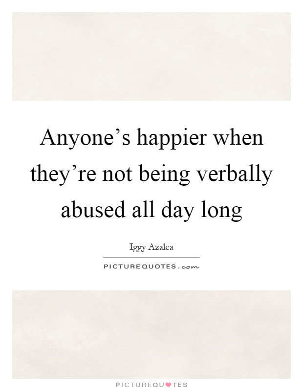 Anyone's happier when they're not being verbally abused all day long Picture Quote #1
