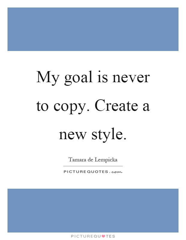 My goal is never to copy. Create a new style Picture Quote #1
