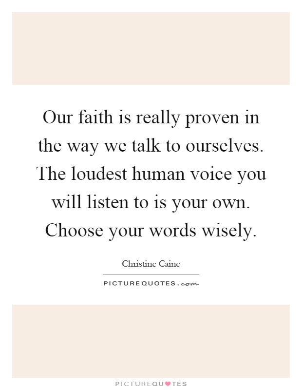 Our faith is really proven in the way we talk to ourselves. The loudest human voice you will listen to is your own. Choose your words wisely Picture Quote #1