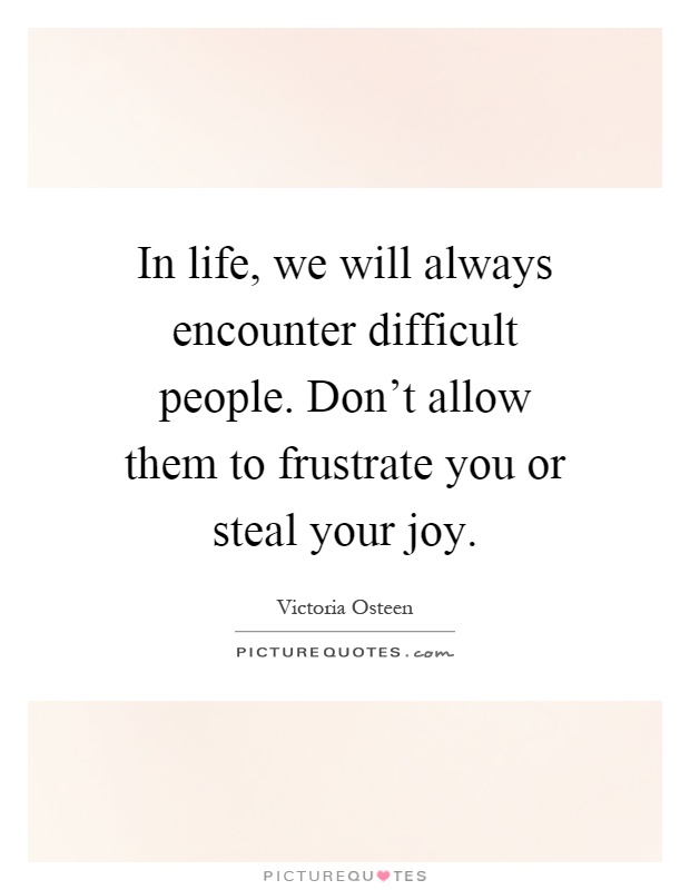 Difficult People Quotes In Life We Will Always Encounter Difficult Peopledon't Allow