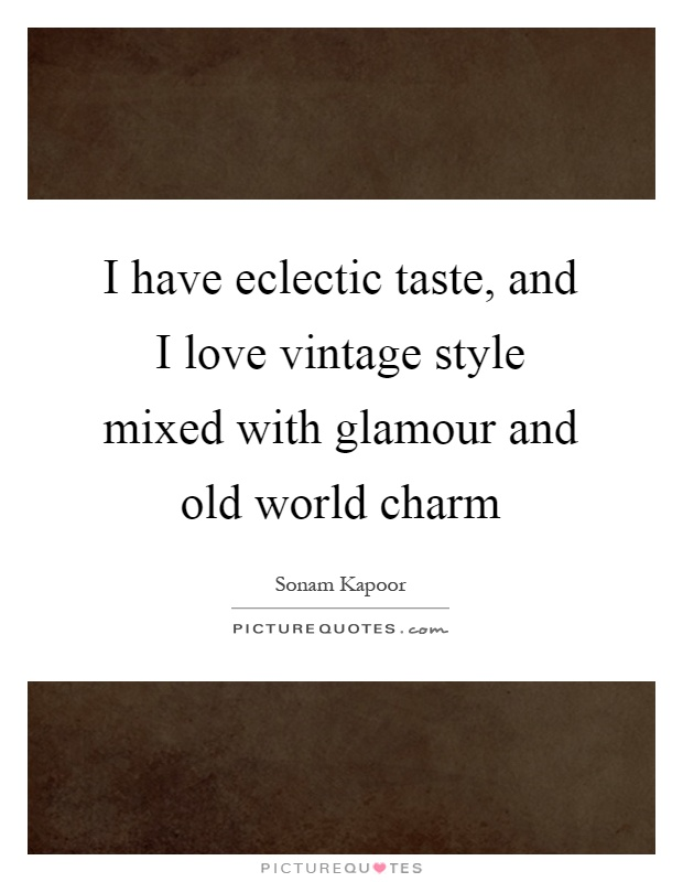I Have Eclectic Taste And Love Vintage Style Mixed With Glamour Old World Charm